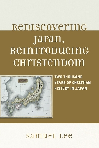 Samuel Lee. Rediscovering Japan, Reintroducing Christendom: Two Thousand Years of Christian History in Japan (2010)